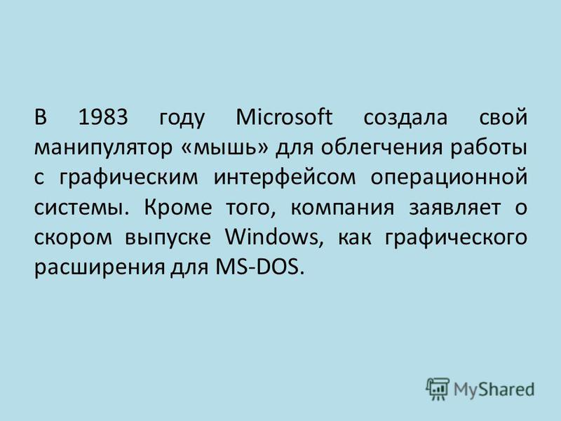 В 1983 году Microsoft создала свой манипулятор «мышь» для облегчения работы с графическим интерфейсом операционной системы. Кроме того, компания заявляет о скором выпуске Windows, как графического расширения для MS-DOS.
