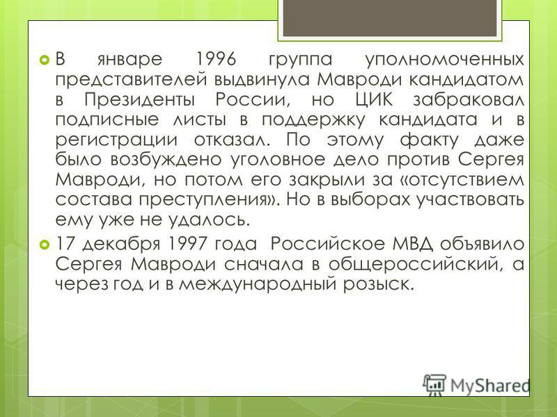 В январе 1996 группа уполномоченных представителей выдвинула Мавроди кандидатом в Президенты России, но ЦИК забраковал подписные листы в поддержку кандидата и в регистрации отказал. По этому факту даже было возбуждено уголовное дело против Сергея Мав