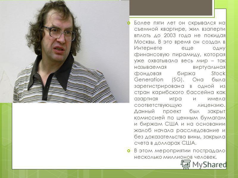 Более пяти лет он скрывался на съемной квартире, жил взаперти вплоть до 2003 года не покидая Москвы. В это время он создал в Интернете еще одну финансовую пирамиду, которая уже охватывала весь мир – так называемая виртуальная фондовая биржа Stock Gen