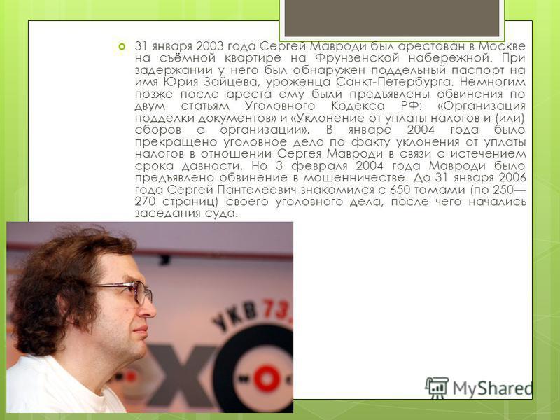 31 января 2003 года Сергей Мавроди был арестован в Москве на съёмной квартире на Фрунзенской набережной. При задержании у него был обнаружен поддельный паспорт на имя Юрия Зайцева, уроженца Санкт-Петербурга. Немногим позже после ареста ему были предъ