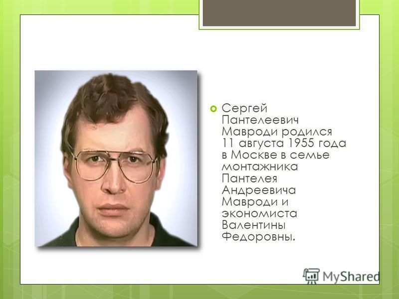 Биография Сергей Пантелеевич Мавроди родился 11 августа 1955 года в Москве в семье монтажника Пантелея Андреевича Мавроди и экономиста Валентины Федоровны.