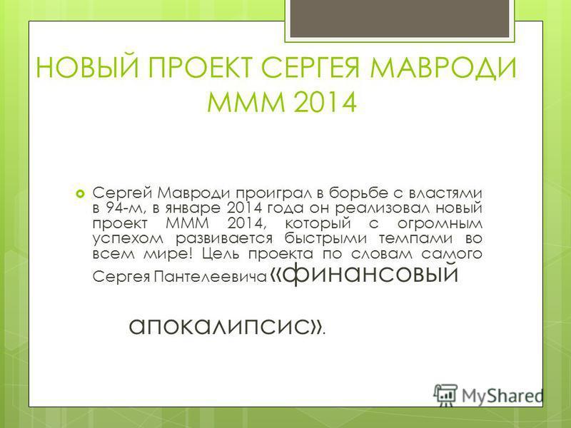 НОВЫЙ ПРОЕКТ СЕРГЕЯ МАВРОДИ МММ 2014 Сергей Мавроди проиграл в борьбе с властями в 94-м, в январе 2014 года он реализовал новый проект МММ 2014, который с огромным успехом развивается быстрыми темпами во всем мире! Цель проекта по словам самого Серге