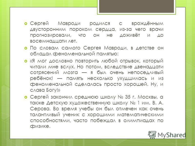 Сергей Мавроди родился с врождённым двусторонним пороком сердца, из-за чего врачи прогнозировали, что он не доживёт и до восемнадцати лет. По словам самого Сергея Мавроди, в детстве он обладал феноменальной памятью: «Я мог дословно повторить любой от