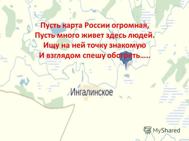 Пусть карта России огромная, Пусть много живет здесь людей. Ищу на ней точку знакомую И взглядом спешу обогреть…..