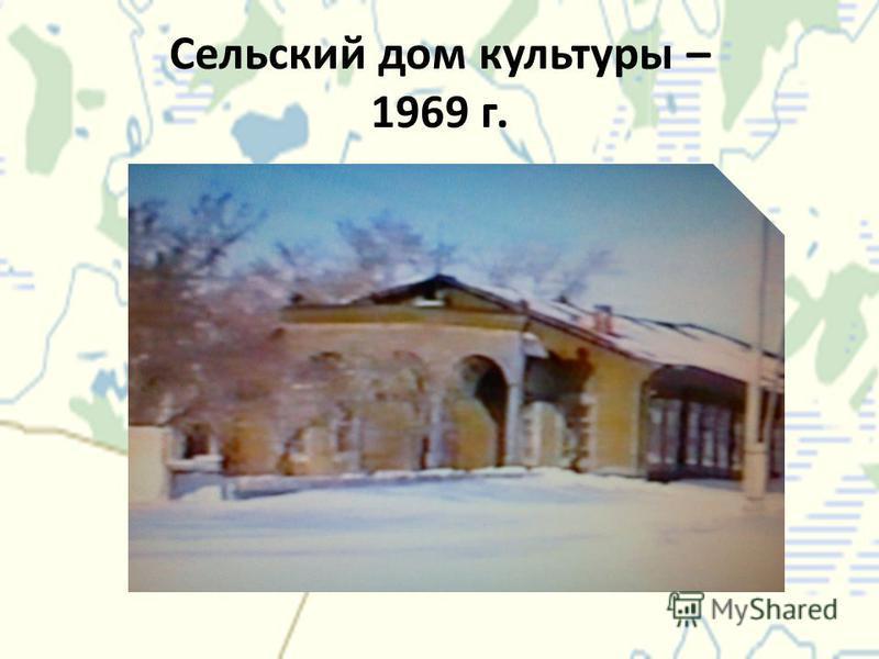 Сельский дом культуры – 1969 г.