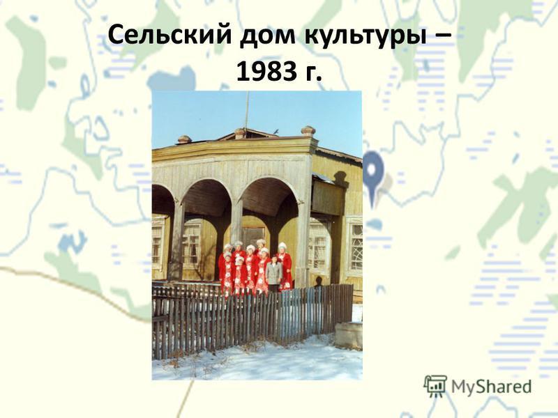 Сельский дом культуры – 1983 г.