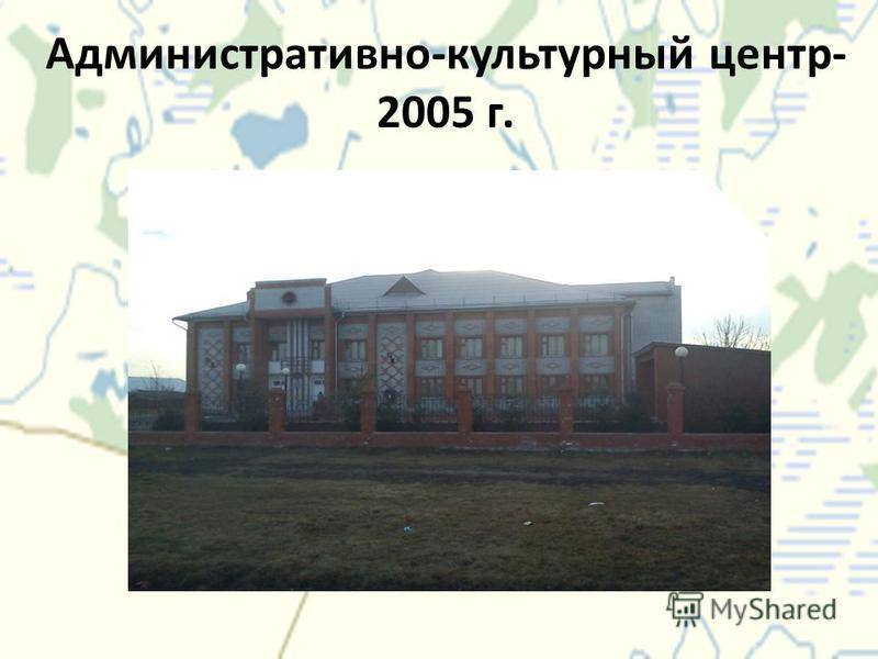 Административно-культурный центр- 2005 г.