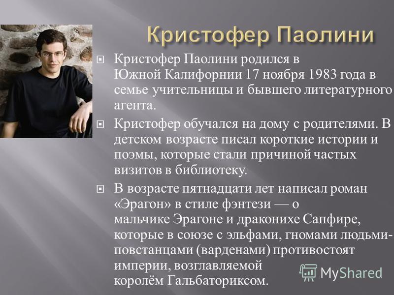 Кристофер Паолини родился в Южной Калифорнии 17 ноября 1983 года в семье учительницы и бывшего литературного агента. Кристофер обучался на дому с родителями. В детском возрасте писал короткие истории и поэмы, которые стали причиной частых визитов в б
