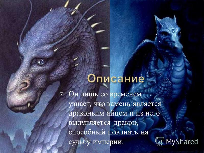 Он лишь со временем узнает, что камень является драконьим яйцом и из него вылупляется дракон, способный повлиять на судьбу империи.