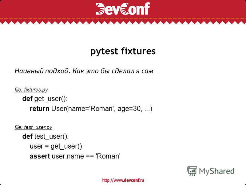 pytest fixtures Наивный подход. Как это бы сделал я сам file: fixtures.py def get_user(): return User(name='Roman', age=30,...) file: test_user.py def test_user(): user = get_user() assert user.name == 'Roman'