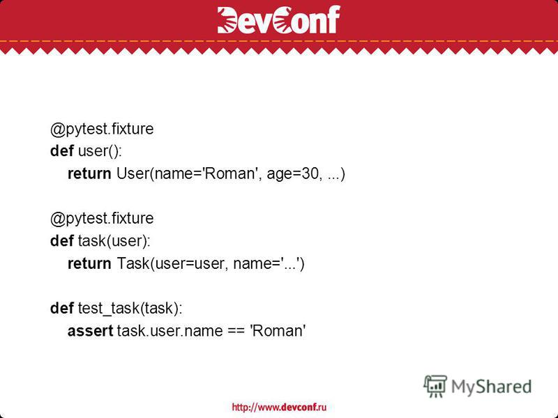 @pytest.fixture def user(): return User(name='Roman', age=30,...) @pytest.fixture def task(user): return Task(user=user, name='...') def test_task(task): assert task.user.name == 'Roman'
