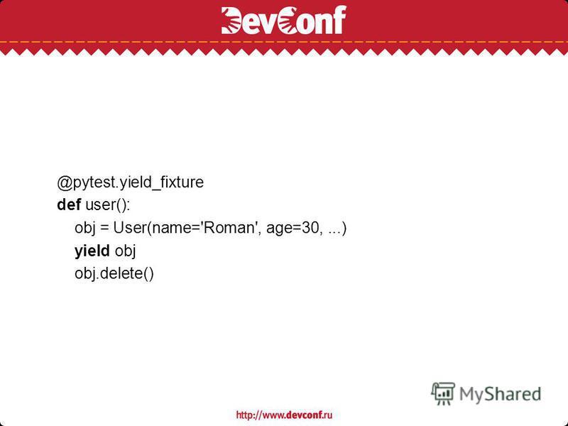 @pytest.yield_fixture def user(): obj = User(name='Roman', age=30,...) yield obj obj.delete()