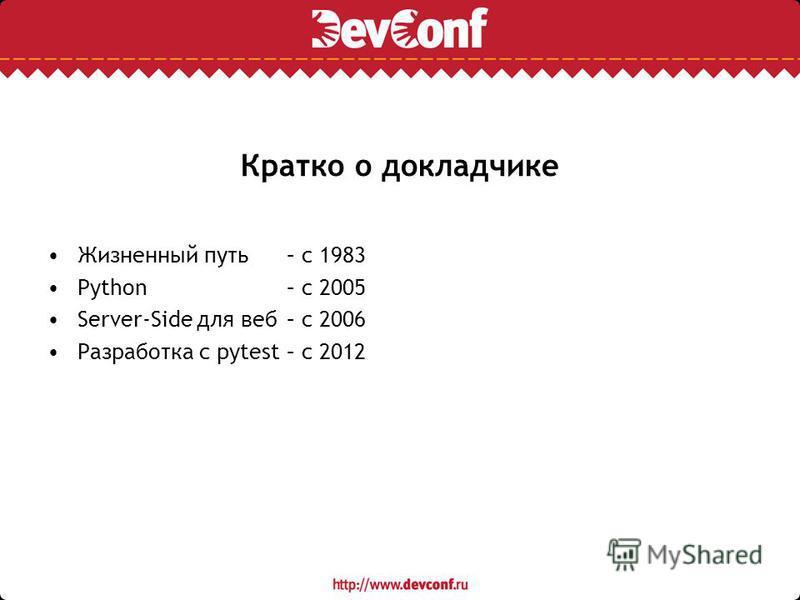 Кратко о докладчике Жизненный путь – с 1983 Python – c 2005 Server-Side для веб – c 2006 Разработка с pytest – c 2012