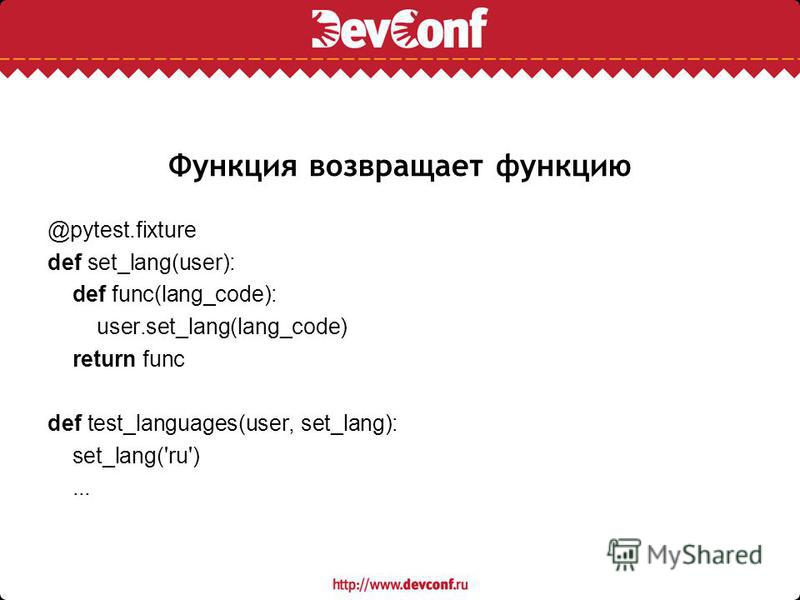 Функция возвращает функцию @pytest.fixture def set_lang(user): def func(lang_code): user.set_lang(lang_code) return func def test_languages(user, set_lang): set_lang('ru')...