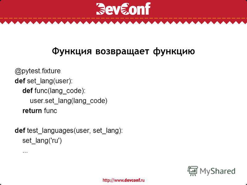 Функция возвращает функцию @pytest.fixture def set_lang(user): def func(lang_code): user.set_lang(lang_code) return func def test_languages(user, set_lang): set_lang('ru')...