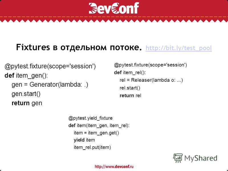 Fixtures в отдельном потоке. http://bit.ly/test_pool http://bit.ly/test_pool @pytest.fixture(scope='session') def item_gen(): gen = Generator(lambda:.) gen.start() return gen @pytest.yield_fixture def item(item_gen, item_rel): item = item_gen.get() y