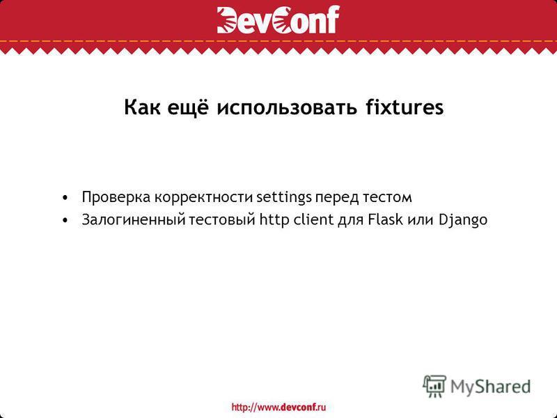Как ещё использовать fixtures Проверка корректности settings перед тестом Залогиненный тестовый http client для Flask или Django