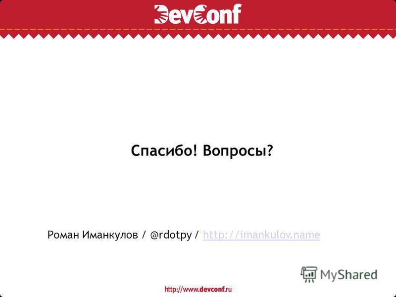 Спасибо! Вопросы? Роман Иманкулов / @rdotpy / http://imankulov.namehttp://imankulov.name