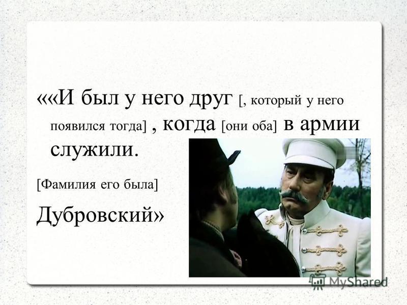 ««И был у него друг [, который у него появился тогда], когда [они оба] в армии служили. [Фамилия его была] Дубровский»