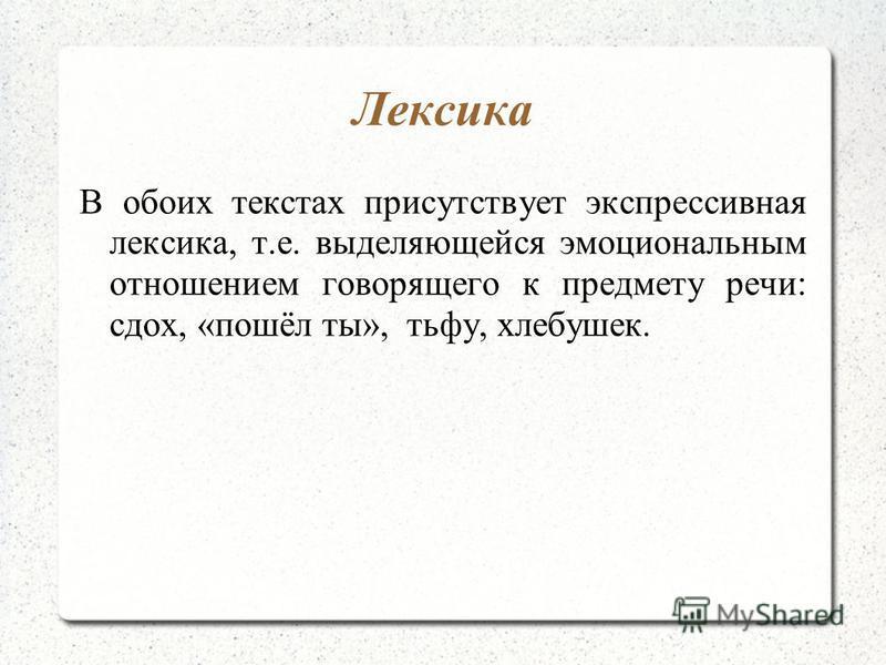 Лексика В обоих текстах присутствует экспрессивная лексика, т.е. выделяющейся эмоциональным отношением говорящего к предмету речи: сдох, «пошёл ты», тьфу, хлебушек.