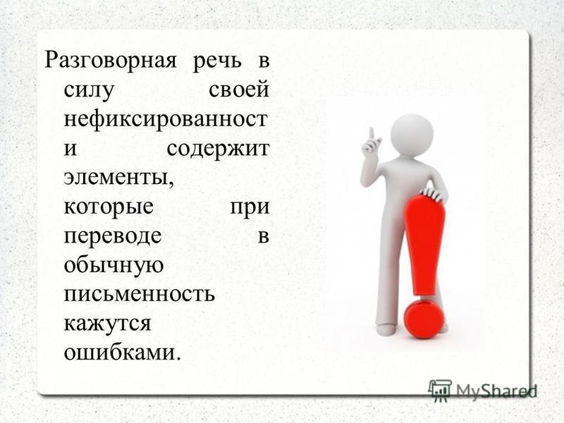 Разговорная речь в силу своей нефиксированность и содержит элементы, которые при переводе в обычную письменность кажутся ошибками.
