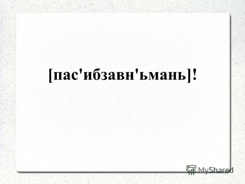 [пас'ибзавн'ьмань]!