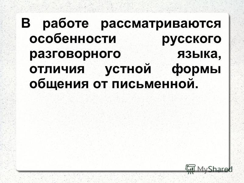 В работе рассматриваются особенности русского разговорного языка, отличия устной формы общения от письменной.