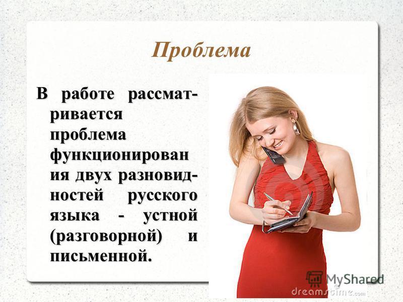 Проблема В работе рассматривается проблема функционирования двух разновидностей русского языка - устной (разговорной) и письменной.