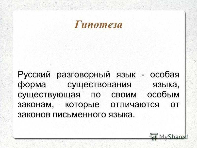 Гипотеза Русский разговорный язык - особая форма существования языка, существующая по своим особым законам, которые отличаются от законов письменного языка.