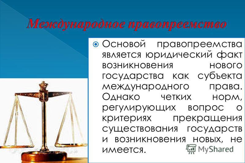 Основой правопреемства является юридический факт возникновения нового государства как субъекта международного права. Однако четких норм, регулирующих вопрос о критериях прекращения существования государств и возникновения новых, не имеется.