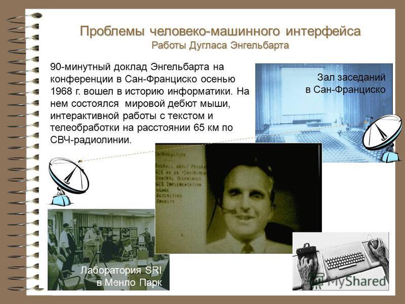 Проблемы человеко-машинного интерфейса Работы Дугласа Энгельбарта Зал заседаний в Сан-Франциско 90-минутный доклад Энгельбарта на конференции в Сан-Франциско осенью 1968 г. вошел в историю информатики. На нем состоялся мировой дебют мыши, интерактивн