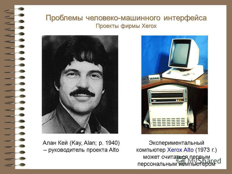 Алан Кей (Kay, Alan; р. 1940) – руководитель проекта Alto Экспериментальный компьютер Xerox Alto (1973 г.) может считаться первым персональным компьютером Проблемы человеко-машинного интерфейса Проекты фирмы Xerox