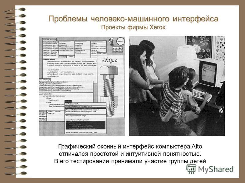 Графический оконный интерфейс компьютера Alto отличался простотой и интуитивной понятностью. В его тестировании принимали участие группы детей Проблемы человеко-машинного интерфейса Проекты фирмы Xerox
