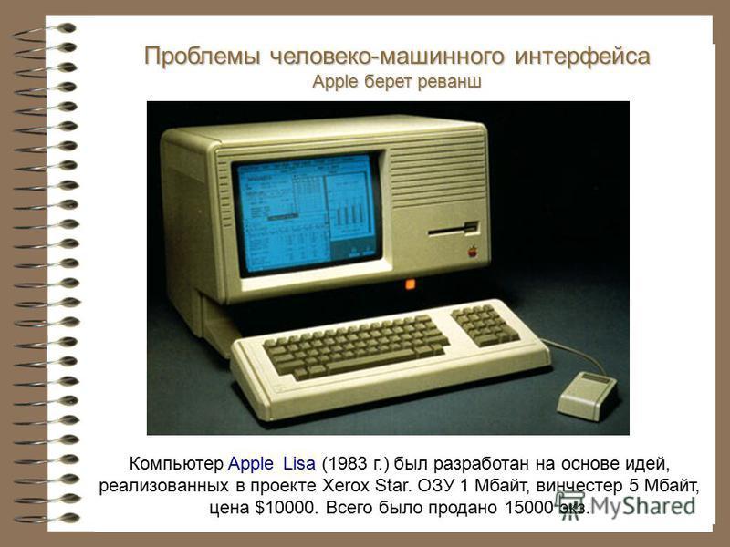 Компьютер Apple Lisa (1983 г.) был разработан на основе идей, реализованных в проекте Xerox Star. ОЗУ 1 Мбайт, винчестер 5 Мбайт, цена $10000. Всего было продано 15000 экз. Проблемы человеко-машинного интерфейса Apple берет реванш