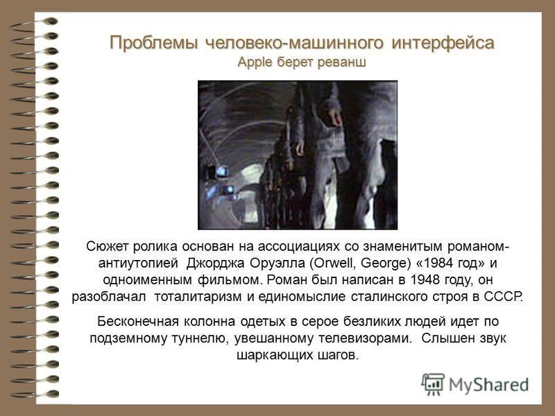 Сюжет ролика основан на ассоциациях со знаменитым романом- антиутопией Джорджа Оруэлла (Orwell, George) «1984 год» и одноименным фильмом. Роман был написан в 1948 году, он разоблачал тоталитаризм и единомыслие сталинского строя в СССР. Бесконечная ко