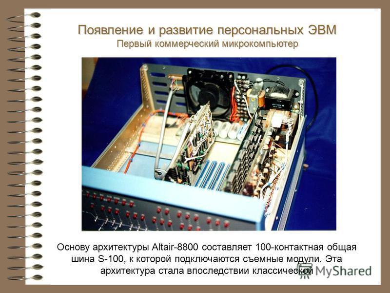 Основу архитектуры Altair-8800 составляет 100-контактная общая шина S-100, к которой подключаются съемные модули. Эта архитектура стала впоследствии классической Появление и развитие персональных ЭВМ Первый коммерческий микрокомпьютер