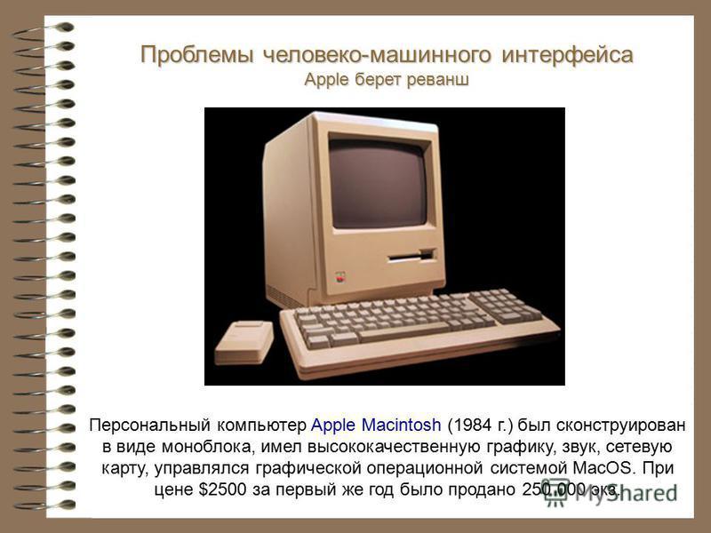 Персональный компьютер Apple Macintosh (1984 г.) был сконструирован в виде моноблока, имел высококачественную графику, звук, сетевую карту, управлялся графической операционной системой MacOS. При цене $2500 за первый же год было продано 250 000 экз.