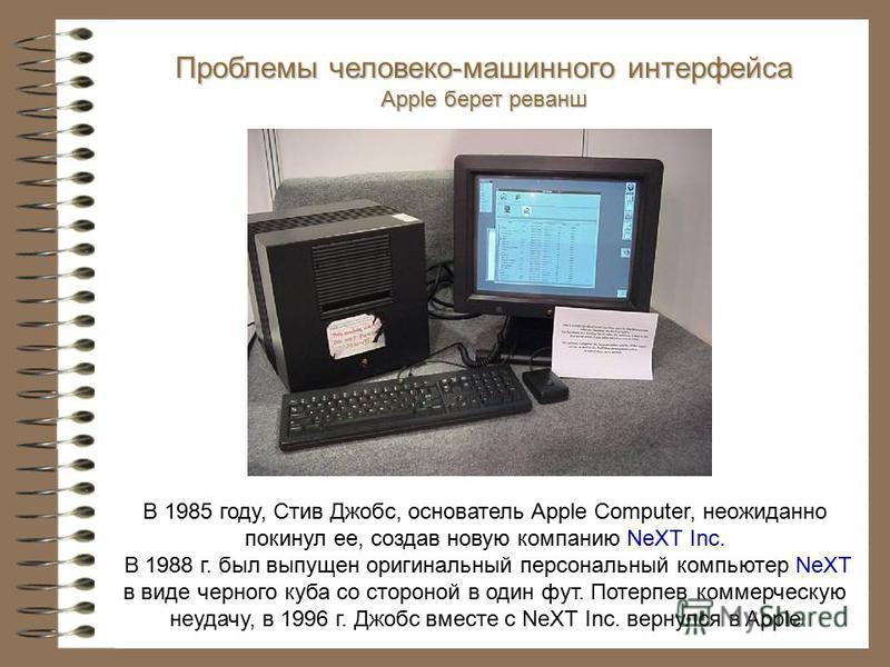 В 1985 году, Стив Джобс, основатель Apple Computer, неожиданно покинул ее, создав новую компанию NeXT Inc. В 1988 г. был выпущен оригинальный персональный компьютер NeXT в виде черного куба со стороной в один фут. Потерпев коммерческую неудачу, в 199