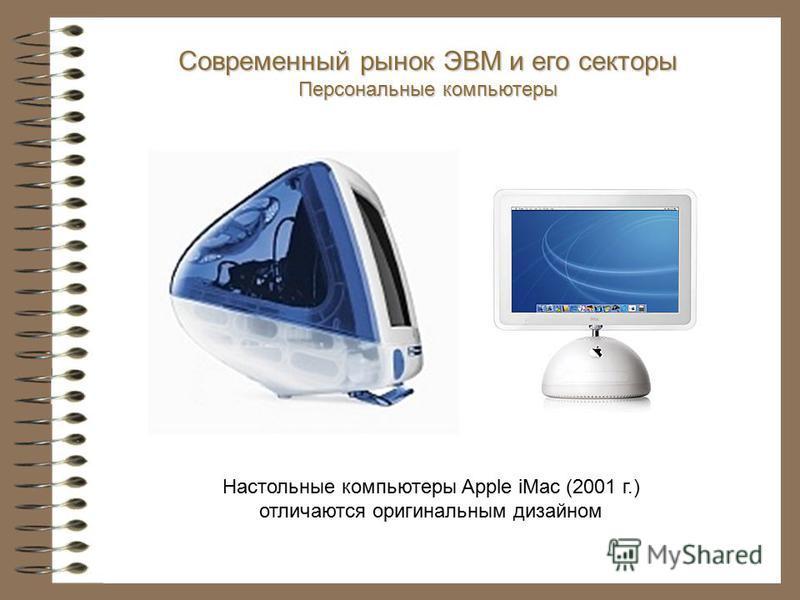 Настольные компьютеры Apple iMac (2001 г.) отличаются оригинальным дизайном Современный рынок ЭВМ и его секторы Персональные компьютеры