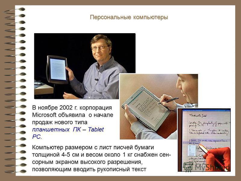В ноябре 2002 г. корпорация Microsoft объявила о начале продаж нового типа планшетных ПК – Tablet PC. Персональные компьютеры Компьютер размером с лист писчей бумаги толщиной 4-5 см и весом около 1 кг снабжен сен- сорным экраном высокого разрешения,