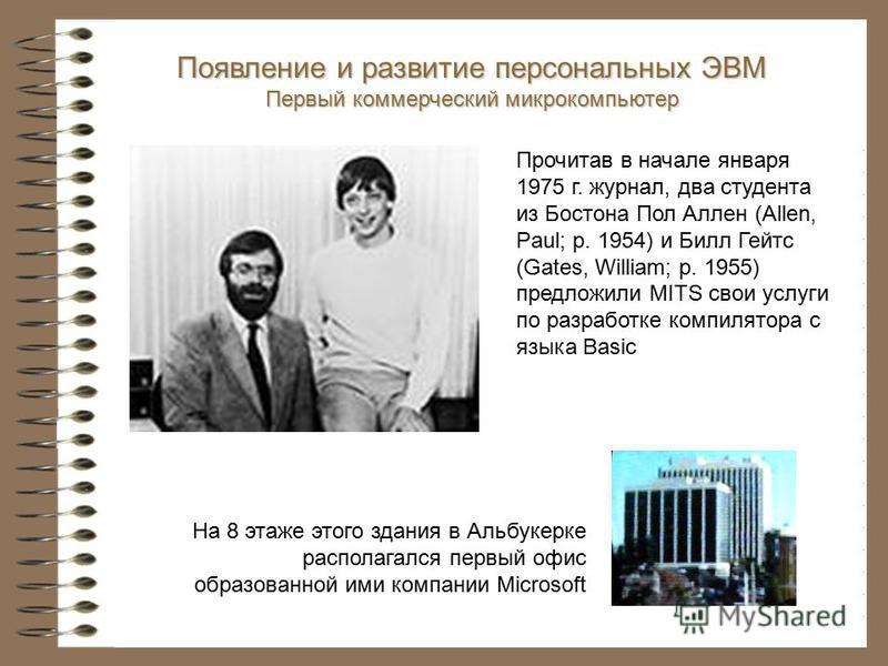 Появление и развитие персональных ЭВМ Первый коммерческий микрокомпьютер На 8 этаже этого здания в Альбукерке располагался первый офис образованной ими компании Microsoft Прочитав в начале января 1975 г. журнал, два студента из Бостона Пол Аллен (All