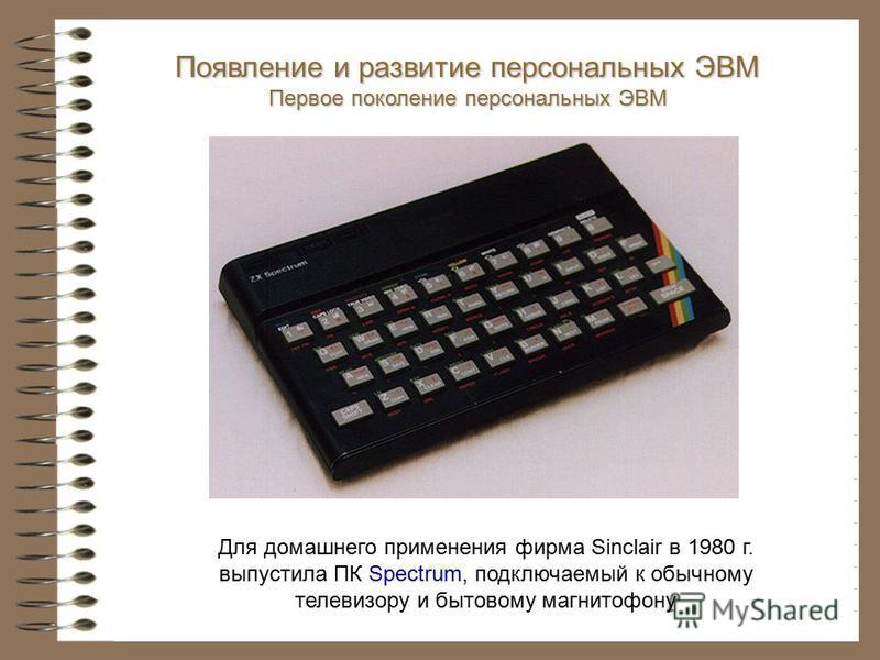 Появление и развитие персональных ЭВМ Первое поколение персональных ЭВМ Для домашнего применения фирма Sinclair в 1980 г. выпустила ПК Spectrum, подключаемый к обычному телевизору и бытовому магнитофону