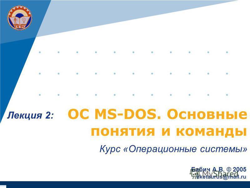 ОС MS-DOS. Основные понятия и команды Курс «Операционные системы» Бабич А.В. © 2005 liketaurus@mail.ru Лекция 2: