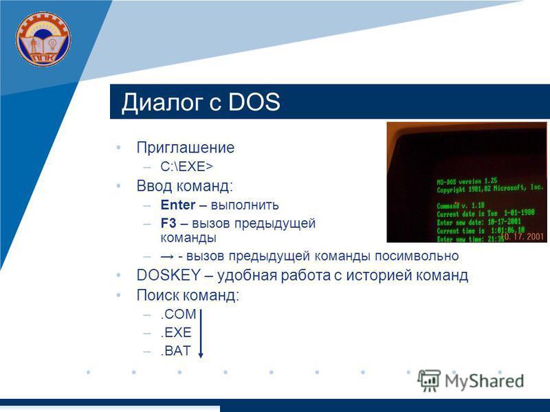 Диалог с DOS Приглашение –C:\EXE> Ввод команд: –Enter – выполнить –F3 – вызов предыдущей команды – - вызов предыдущей команды посимвольно DOSKEY – удобная работа с историей команд Поиск команд: –.COM –.EXE –.BAT