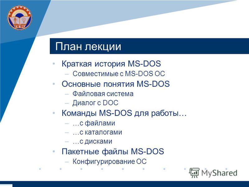 План лекции Краткая история MS-DOS –Совместимые с MS-DOS ОС Основные понятия MS-DOS –Файловая система –Диалог с DОС Команды MS-DOS для работы… –…с файлами –…с каталогами –…с дисками Пакетные файлы MS-DOS –Конфигурирование ОС
