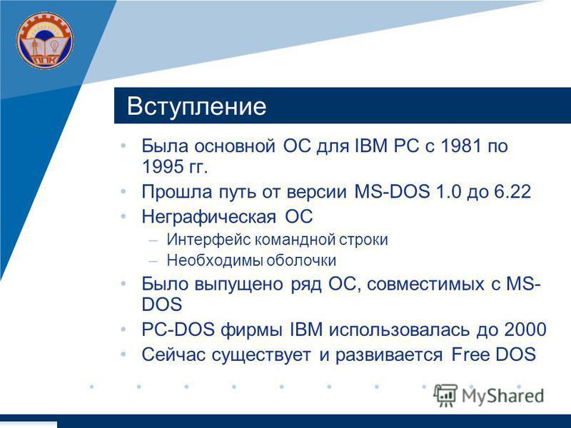Вступление Была основной ОС для IBM PC с 1981 по 1995 гг. Прошла путь от версии MS-DOS 1.0 до 6.22 Неграфическая ОС –Интерфейс командной строки –Необходимы оболочки Было выпущено ряд ОС, совместимых с MS- DOS PC-DOS фирмы IBM использовалась до 2000 С