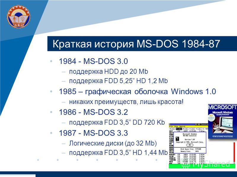 Краткая история MS-DOS 1984-87 1984 - MS-DOS 3.0 –поддержка HDD до 20 Мb –поддержка FDD 5,25 HD 1,2 Mb 1985 – графическая оболочка Windows 1.0 –никаких преимуществ, лишь красота! 1986 - MS-DOS 3.2 –поддержка FDD 3,5 DD 720 Kb 1987 - MS-DOS 3.3 –Логич