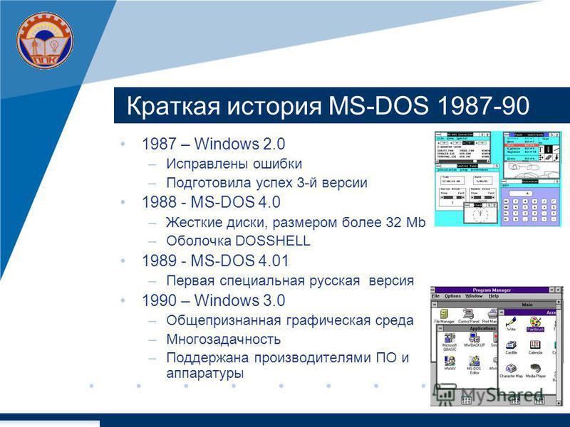 Краткая история MS-DOS 1987-90 1987 – Windows 2.0 –Исправлены ошибки –Подготовила успех 3-й версии 1988 - MS-DOS 4.0 –Жесткие диски, размером более 32 Mb –Оболочка DOSSHELL 1989 - MS-DOS 4.01 –Первая специальная русская версия 1990 – Windows 3.0 –Общ