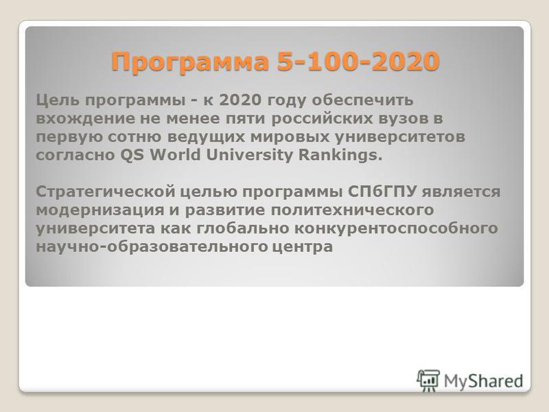 Программа 5-100-2020 Цель программы - к 2020 году обеспечить вхождение не менее пяти российских вузов в первую сотню ведущих мировых университетов согласно QS World University Rankings. Стратегической целью программы СПбГПУ является модернизация и ра