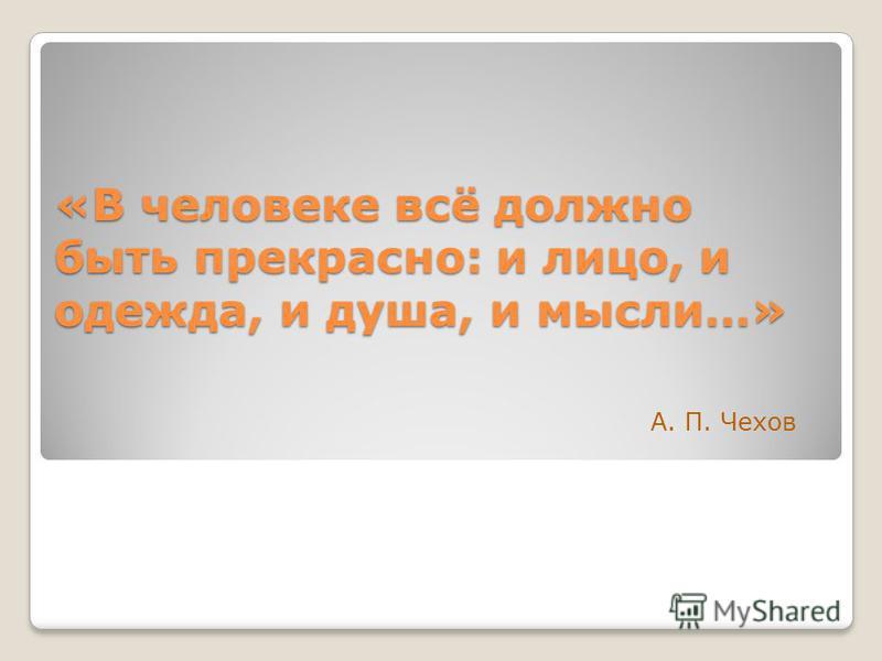 «В человеке всё должно быть прекрасно: и лицо, и одежда, и душа, и мысли…» А. П. Чехов